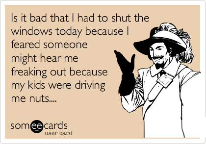 Is it bad that I had to shut thewindows today because Ifeared someonemight hear mefreaking out becausemy kids were drivingme nuts....