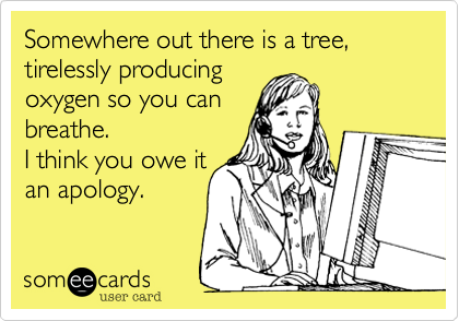 Somewhere out there is a tree, tirelessly producingoxygen so you canbreathe.I think you owe itan apology.