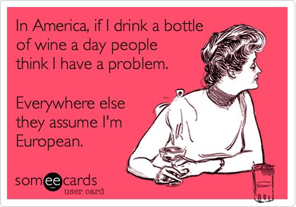In America, if I drink a bottleof wine a day peoplethink I have a problem.Everywhere elsethey assume I'm European.