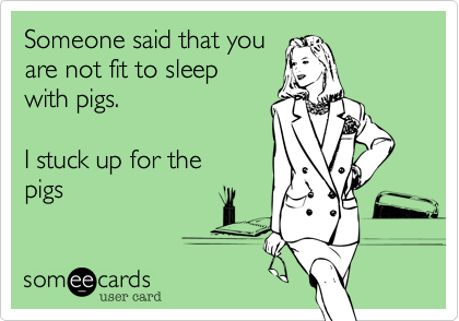 Someone said that youare not fit to sleepwith pigs.I stuck up for thepigs
