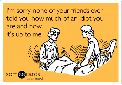 I'm sorry none of your friends ever told you how much of an idiot you are and nowit's up to me.