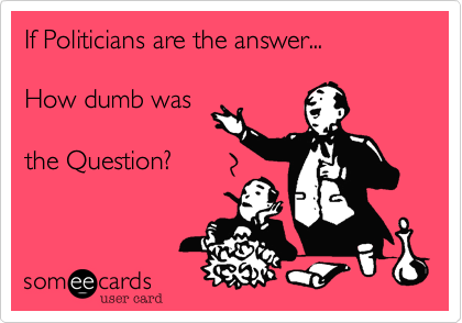 If Politicians are the answer...How dumb wasthe Question?