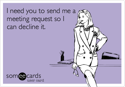 I need you to send me ameeting request so Ican decline it.