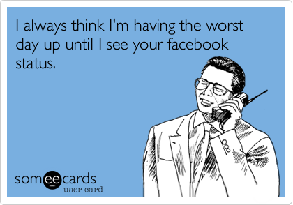 I always think I'm having the worst day up until I see your facebook status.