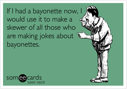 If I had a bayonette now, I