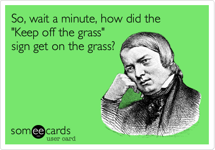 """So, wait a minute, how did the """"Keep off the grass""""sign get on the grass?"""