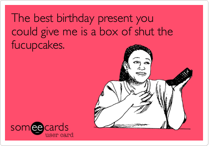 The best birthday present you could give me is a box of shut the fucupcakes.