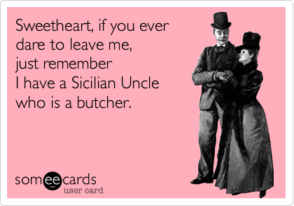 Sweetheart, if you ever dare to leave me, just rememberI have a Sicilian Uncle who is a butcher.