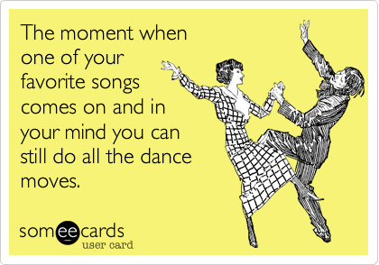 The moment whenone of yourfavorite songscomes on and inyour mind you canstill do all the dancemoves.