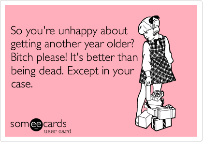 So you're unhappy aboutgetting another year older?Bitch please! It's better thanbeing dead. Except in yourcase.