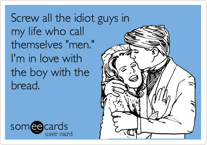 """Screw all the idiot guys inmy life who callthemselves """"men."""" I'm in love withthe boy with thebread."""
