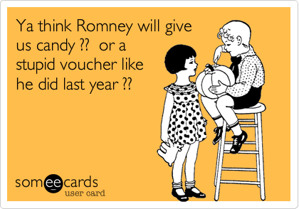 Ya think Romney will giveus candy ??  or astupid voucher like he did last year ??