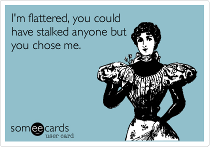 I'm flattered, you couldhave stalked anyone butyou chose me.