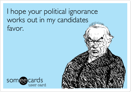 I hope your political ignorance works out in my candidates