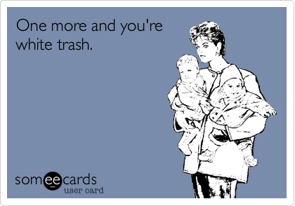 One more and you'rewhite trash.