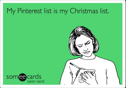 My Pinterest list is my Christmas list.