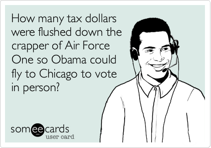 How many tax dollarswere flushed down thecrapper of Air ForceOne so Obama couldfly to Chicago to votein person?