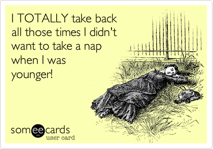 I TOTALLY take backall those times I didn'twant to take a napwhen I wasyounger!
