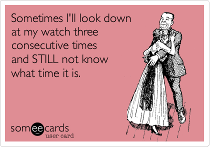 Sometimes I'll look downat my watch threeconsecutive timesand STILL not knowwhat time it is.