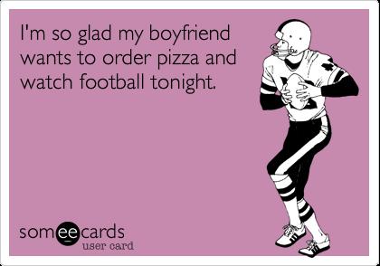 I'm so glad my boyfriendwants to order pizza andwatch football tonight.