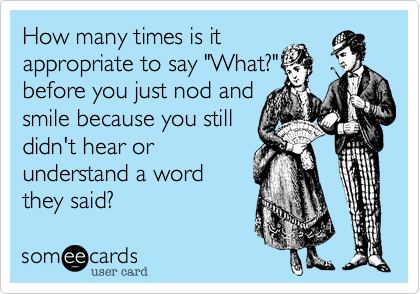 """How many times is itappropriate to say """"What?""""before you just nod andsmile because you stilldidn't hear orunderstand a wordthey said?"""