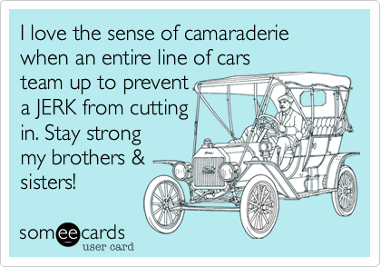 I love the sense of camaraderiewhen an entire line of carsteam up to preventa JERK from cuttingin. Stay strongmy brothers &sisters!