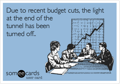 Due to recent budget cuts, the light at the end of thetunnel has beenturned off..