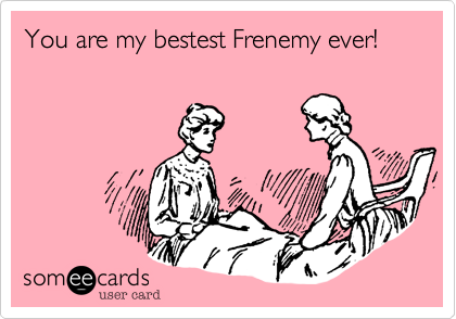 You are my bestest Frenemy ever!
