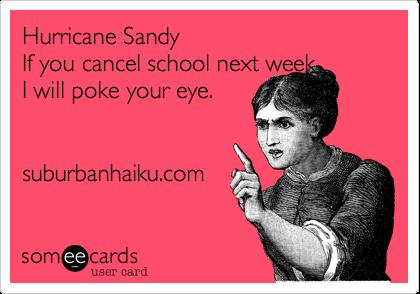 Hurricane SandyIf you cancel school next weekI will poke your eye. suburbanhaiku.com