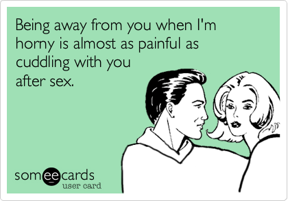 Being away from you when I'm horny is almost as painful as cuddling with you