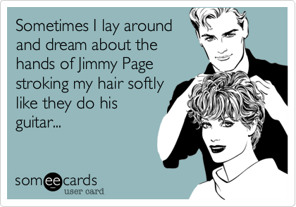Sometimes I lay aroundand dream about thehands of Jimmy Pagestroking my hair softlylike they do hisguitar...
