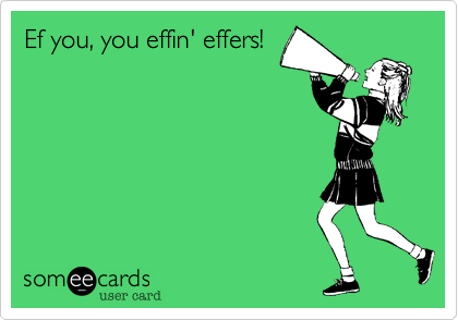 Ef you, you effin' effers!