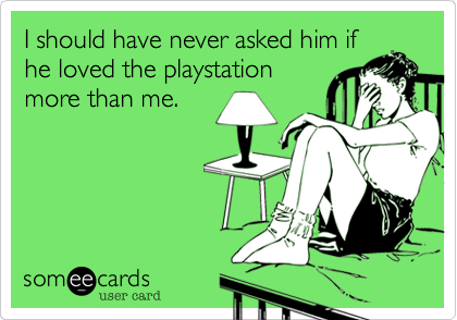I should have never asked him ifhe loved the playstationmore than me.