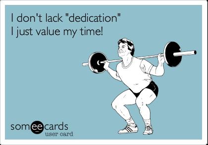 "I don't lack ""dedication""I just value my time!"