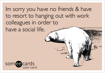 Im sorry you have no friends & have to resort to hanging out with work colleagues in order tohave a social life.