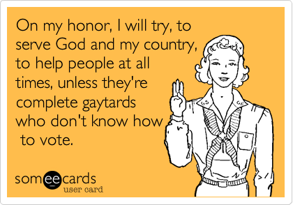 On my honor, I will try, toserve God and my country,to help people at alltimes, unless they'recomplete gaytardswho don't know how to vote.