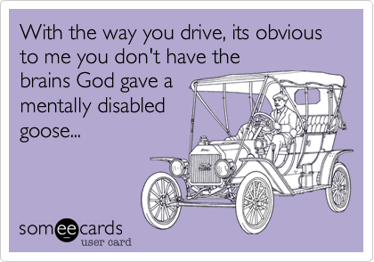 With the way you drive, its obvious to me you don't have the