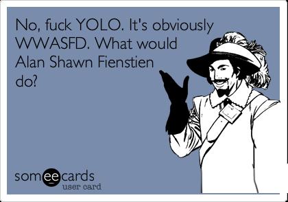 No, fuck YOLO. It's obviouslyWWASFD. What wouldAlan Shawn Fienstiendo?