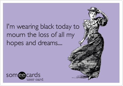 I'm wearing black today tomourn the loss of all myhopes and dreams....
