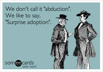 """We don't call it """"abduction"""".We like to say,""""Surprise adoption""""."""