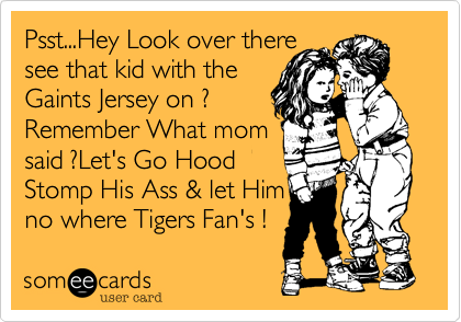Psst...Hey Look over there    see that kid with theGaints Jersey on ?Remember What mom   said ?Let's Go Hood Stomp His Ass & let Himno where Tigers Fan's !