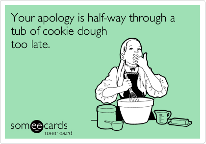 Your apology is half-way through a tub of cookie doughtoo late.