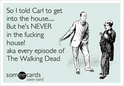 So I told Carl to get into the house.....But he's NEVERin the fuckinghouse!aka every episode of The Walking Dead