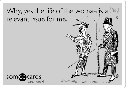 Why, yes the life of the woman is a relevant issue for me.