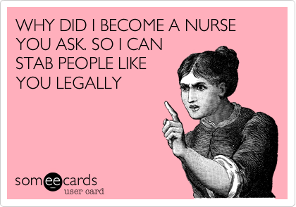 WHY DID I BECOME A NURSE YOU ASK. SO I CAN