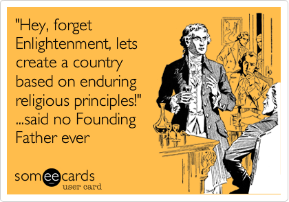 """""""Hey, forgetEnlightenment, letscreate a countrybased on enduringreligious principles!""""...said no FoundingFather ever"""