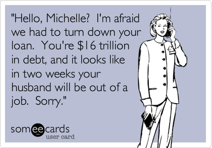 """""""Hello, Michelle?  I'm afraidwe had to turn down yourloan.  You're $16 trillion in debt, and it looks likein two weeks yourhusband will be out of a job.  Sorry."""""""