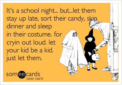 It's a school night... but...let them stay up late, sort their candy, skip dinner and sleep