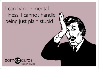 I can handle mentalillness, I cannot handlebeing just plain stupid