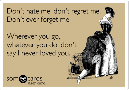 Don't hate me, don't regret me. 